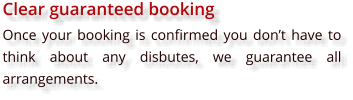 Clear guaranteed booking Once your booking is confirmed you don't have to think about any disbutes, we guarantee all arrangements.